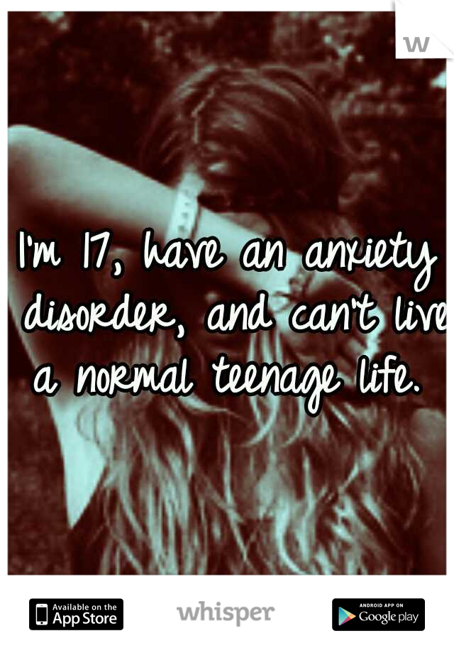 I'm 17, have an anxiety disorder, and can't live a normal teenage life.