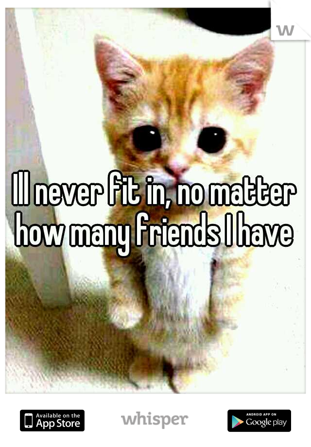 Ill never fit in, no matter how many friends I have