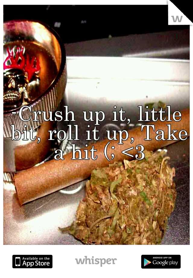 -Crush up it, little bit, roll it up, Take a hit (; <3