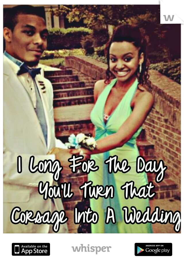 I Long For The Day You'll Turn That Corsage Into A Wedding Ring.