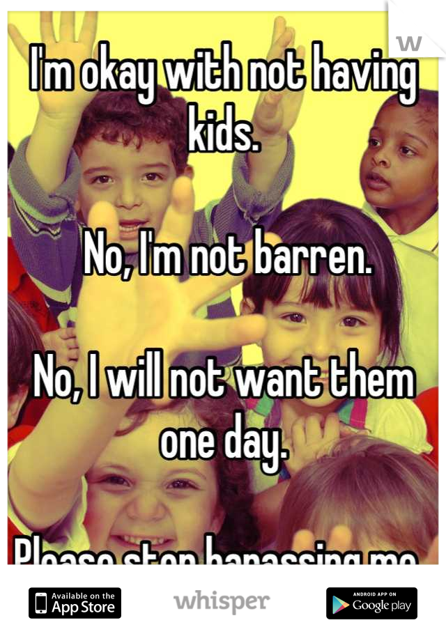 I'm okay with not having kids.    No, I'm not barren.   No, I will not want them one day.   Please stop harassing me.
