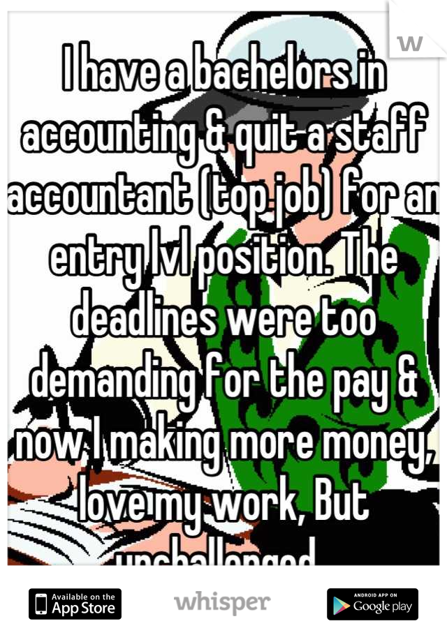 I have a bachelors in accounting & quit a staff accountant (top job) for an entry lvl position. The deadlines were too demanding for the pay & now I making more money, love my work, But unchallenged