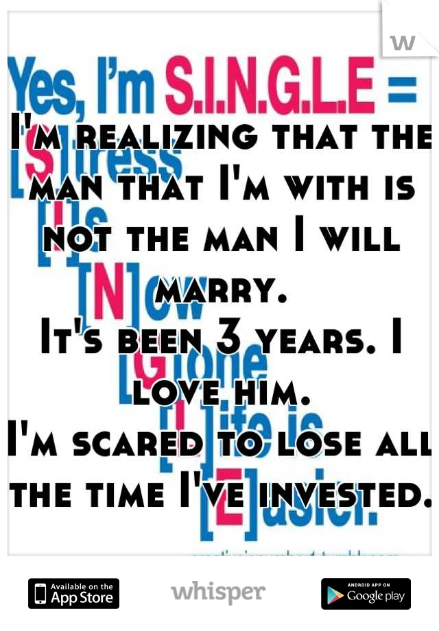 I'm realizing that the man that I'm with is not the man I will marry.  It's been 3 years. I love him.  I'm scared to lose all the time I've invested.