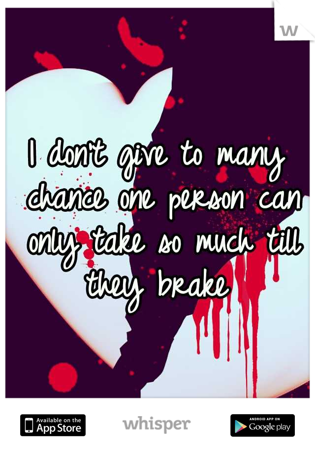 I don't give to many chance one person can only take so much till they brake
