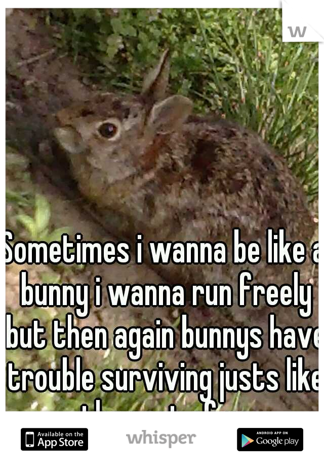 Sometimes i wanna be like a bunny i wanna run freely but then again bunnys have trouble surviving justs like the rest of us