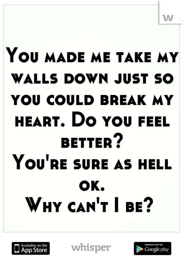 You made me take my walls down just so you could break my heart. Do you feel better?  You're sure as hell ok.  Why can't I be?