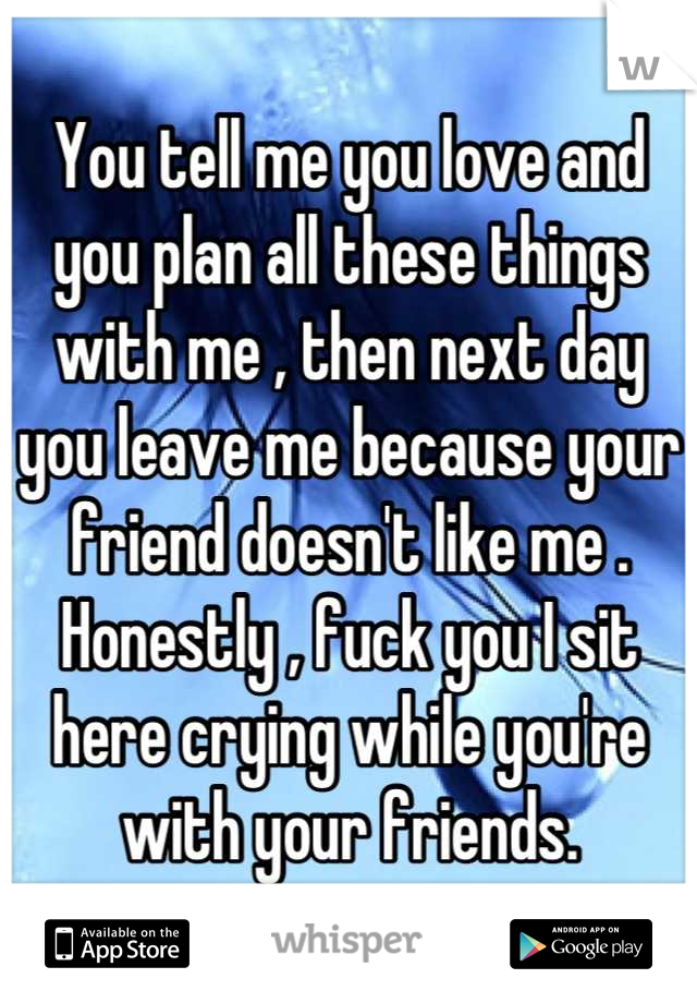 You tell me you love and you plan all these things with me , then next day you leave me because your friend doesn't like me . Honestly , fuck you I sit here crying while you're with your friends.