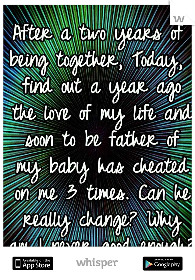 After a two years of being together, Today, I find out a year ago the love of my life and soon to be father of my baby has cheated on me 3 times. Can he really change? Why am I never good enough?