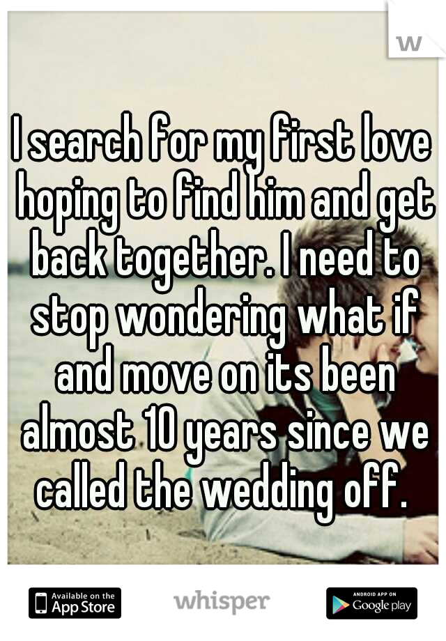I search for my first love hoping to find him and get back together. I need to stop wondering what if and move on its been almost 10 years since we called the wedding off.