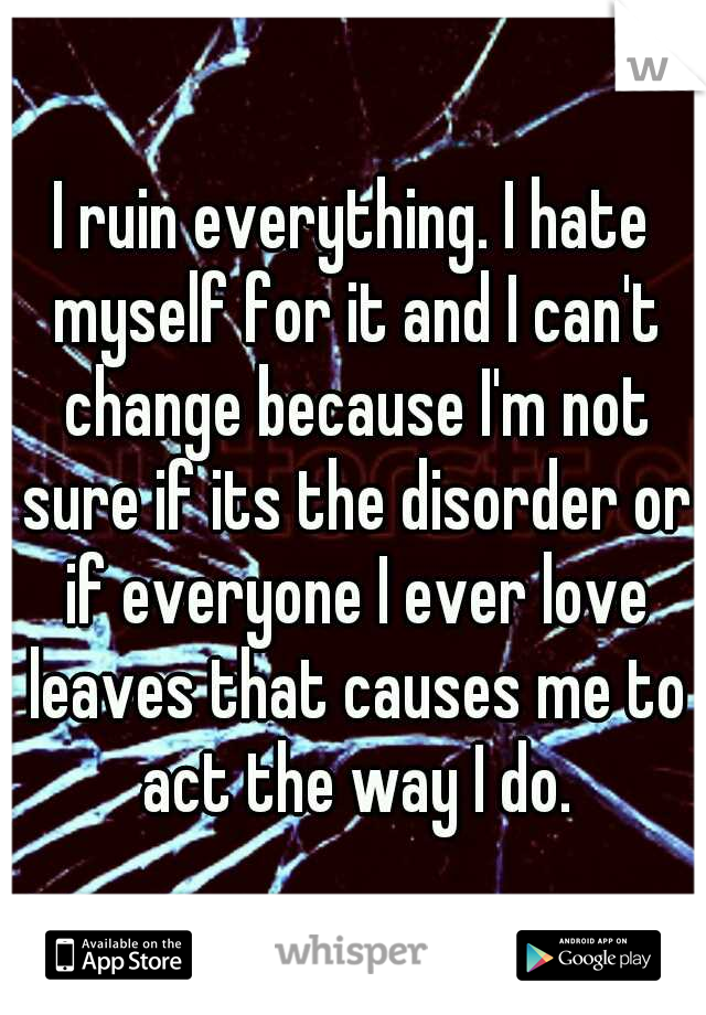 I ruin everything. I hate myself for it and I can't change because I'm not sure if its the disorder or if everyone I ever love leaves that causes me to act the way I do.