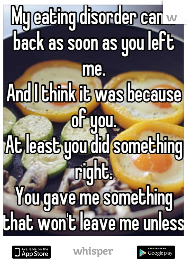 My eating disorder came back as soon as you left me.  And I think it was because of you.  At least you did something right.  You gave me something that won't leave me unless I leave it first.