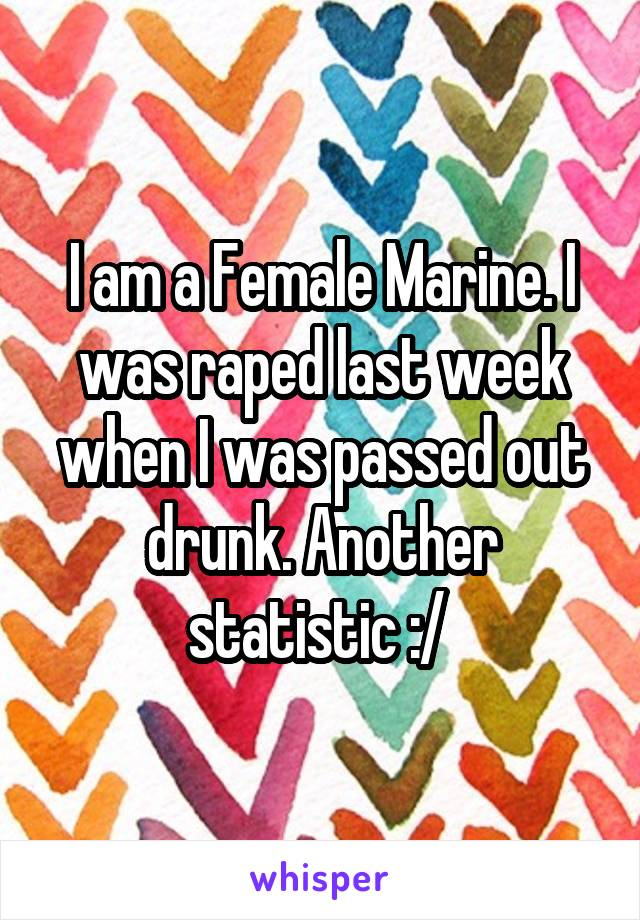 I am a Female Marine. I was raped last week when I was passed out drunk. Another statistic :/