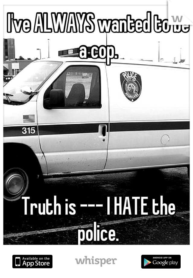 I've ALWAYS wanted to be a cop.      Truth is --- I HATE the police.