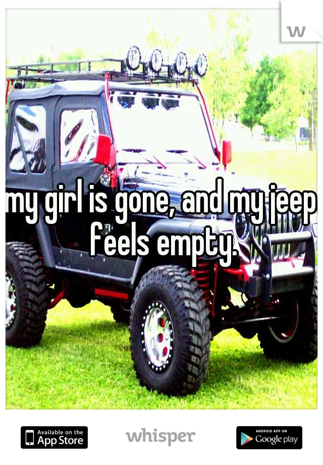 my girl is gone, and my jeep feels empty.