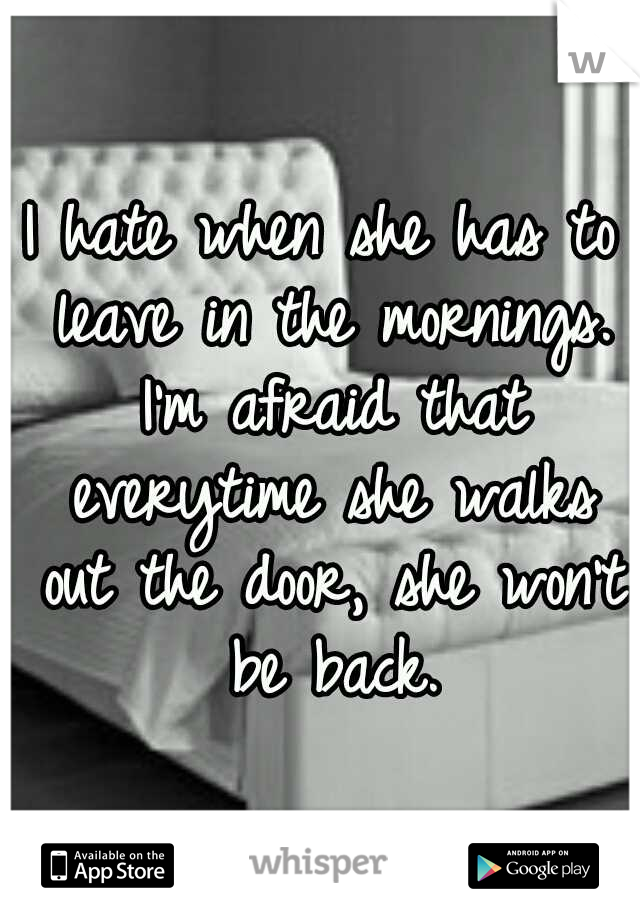 I hate when she has to leave in the mornings. I'm afraid that everytime she walks out the door, she won't be back.