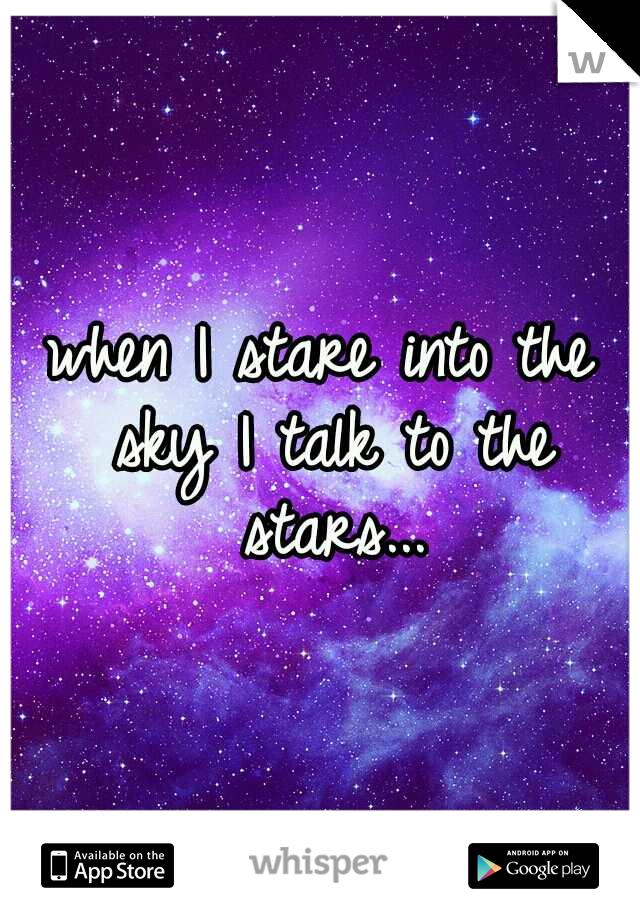 when I stare into the sky I talk to the stars...