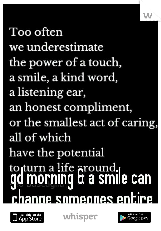gd morning & a smile can change someones entire day!!