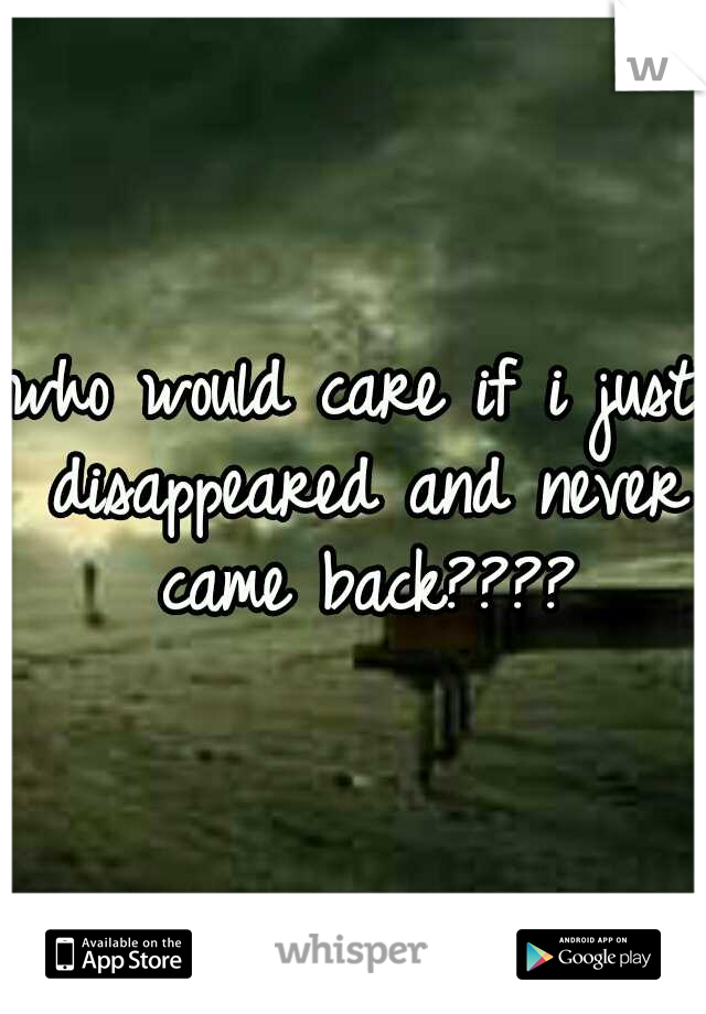 who would care if i just disappeared and never came back????