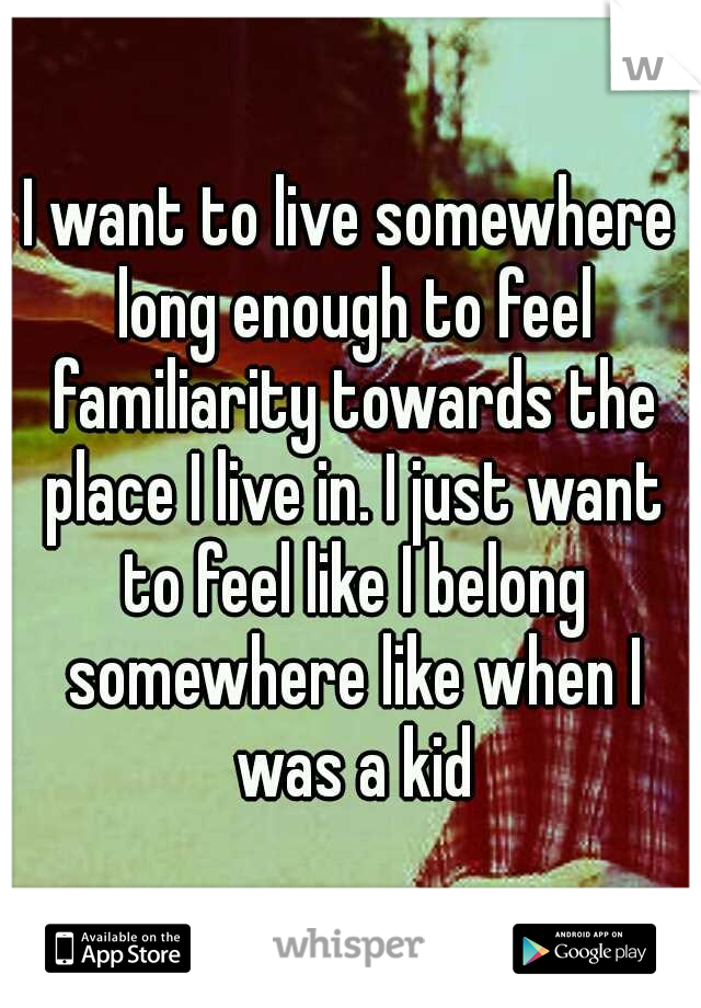 I want to live somewhere long enough to feel familiarity towards the place I live in. I just want to feel like I belong somewhere like when I was a kid