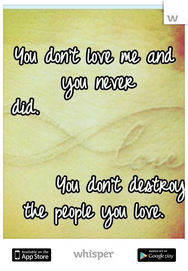 You don't love me and you never did.                                                              You don't destroy the people you love.
