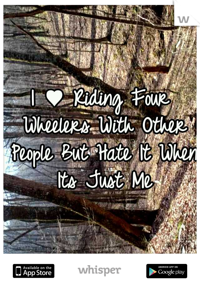 I ♥ Riding Four Wheelers With Other People But Hate It When Its Just Me