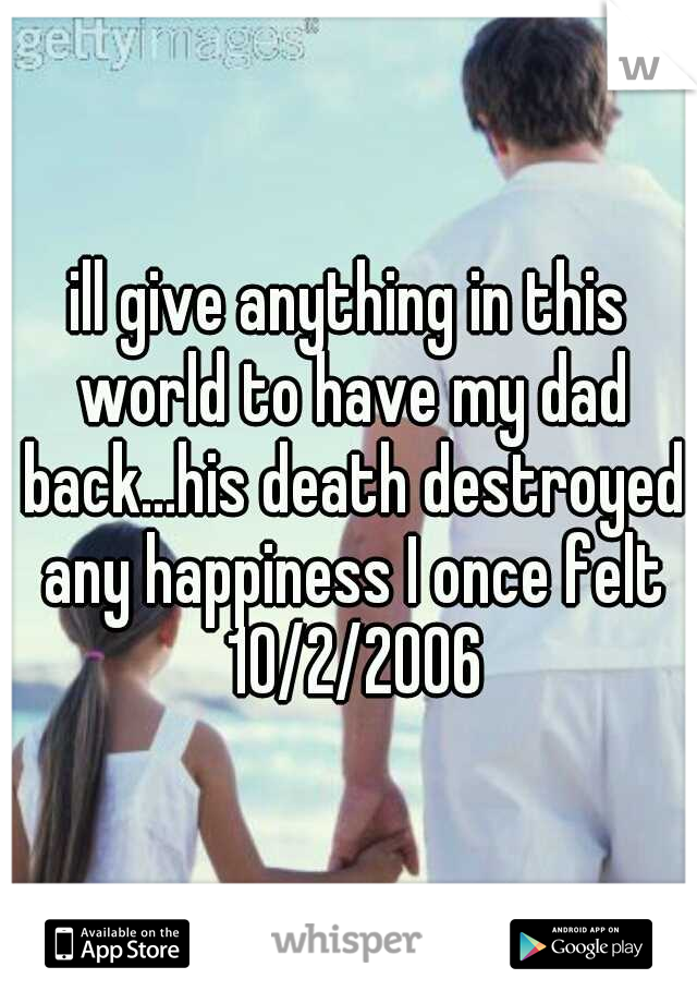 ill give anything in this world to have my dad back...his death destroyed any happiness I once felt 10/2/2006