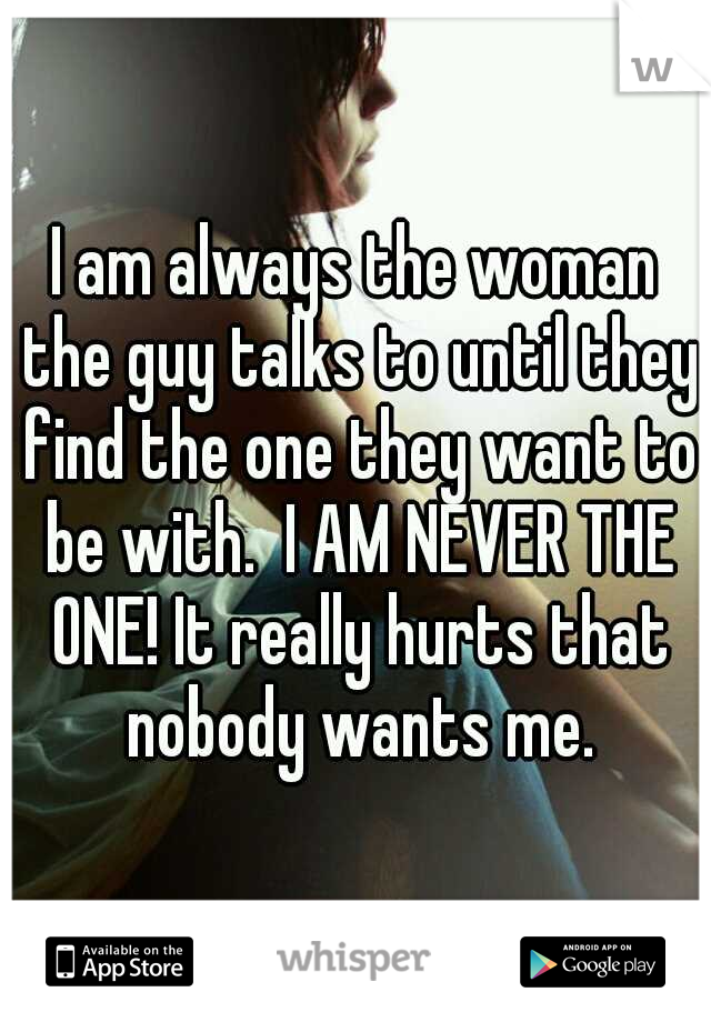 I am always the woman the guy talks to until they find the one they want to be with.  I AM NEVER THE ONE! It really hurts that nobody wants me.