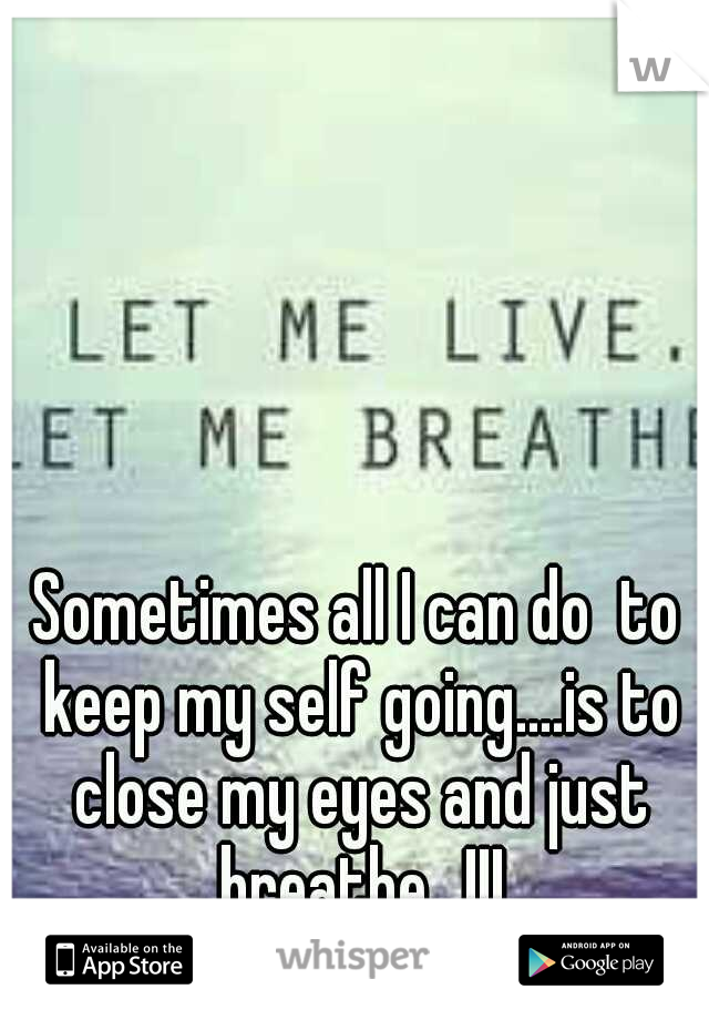 Sometimes all I can do  to keep my self going....is to close my eyes and just breathe...!!!