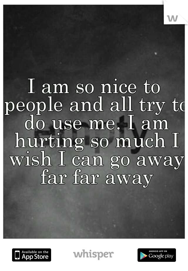 I am so nice to people and all try to do use me. I am hurting so much I wish I can go away far far away