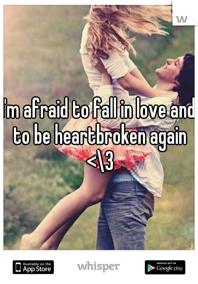 I'm afraid to fall in love and to be heartbroken again <\3