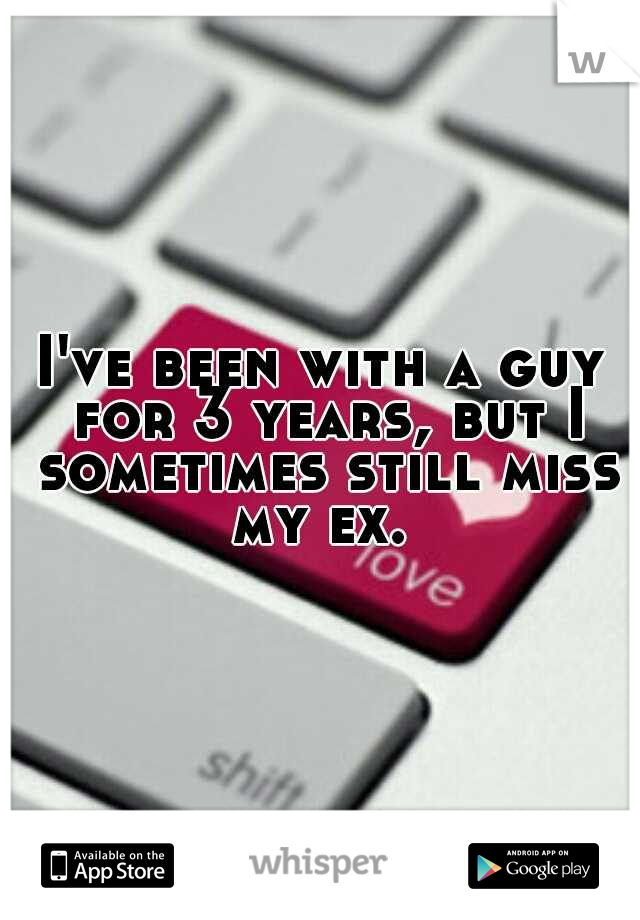 I've been with a guy for 3 years, but I sometimes still miss my ex.