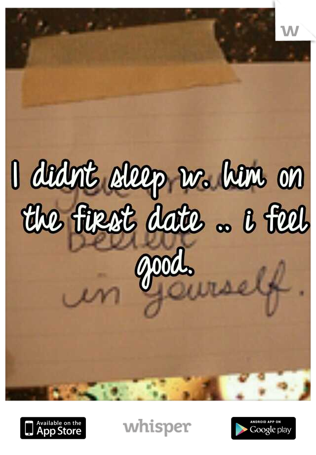 I didnt sleep w. him on the first date .. i feel good.