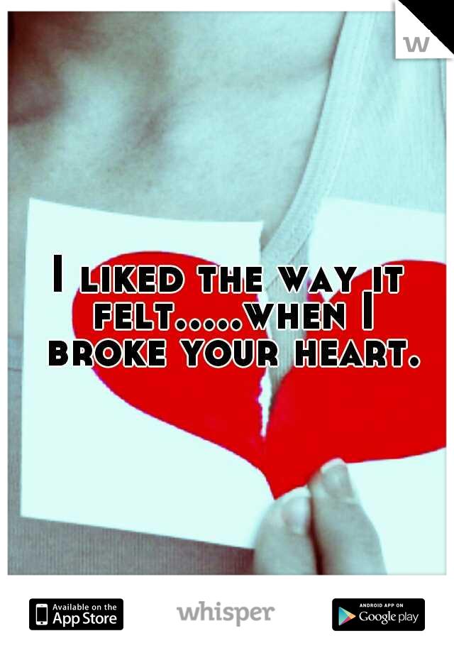 I liked the way it felt.....when I broke your heart.