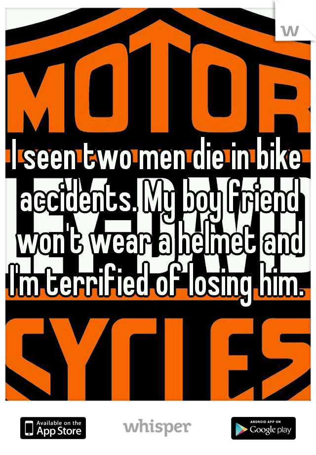 I seen two men die in bike accidents. My boy friend won't wear a helmet and I'm terrified of losing him.