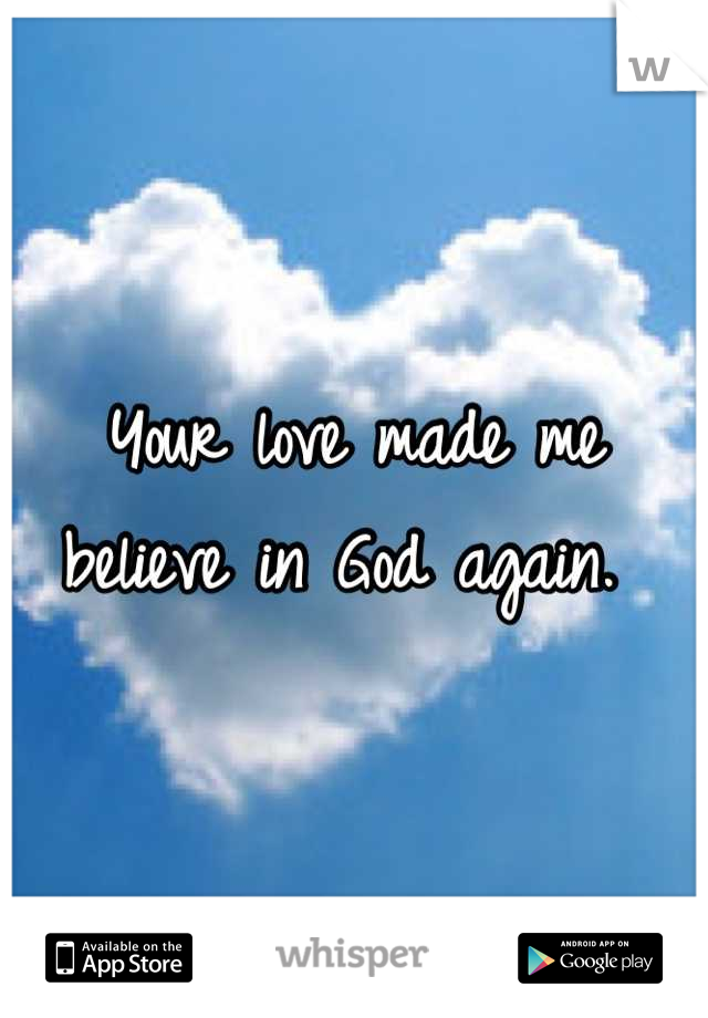 Your love made me believe in God again.