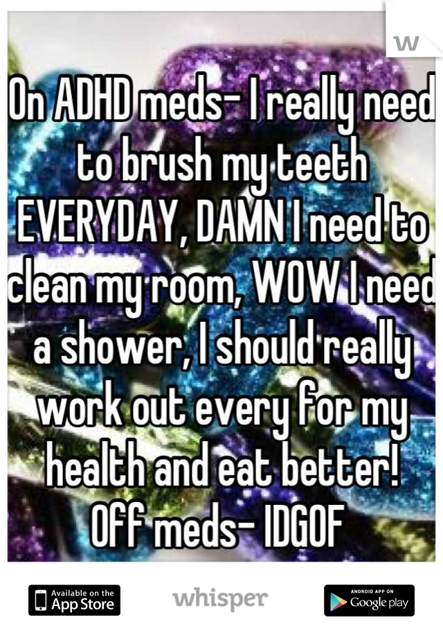 On ADHD meds- I really need to brush my teeth EVERYDAY, DAMN I need to clean my room, WOW I need a shower, I should really work out every for my health and eat better! Off meds- IDGOF