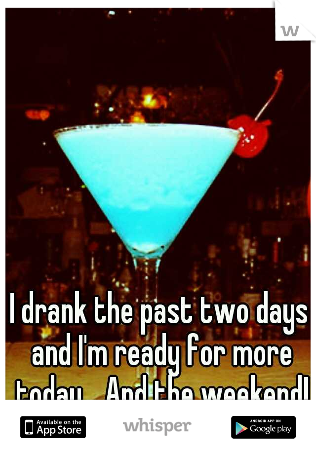I drank the past two days and I'm ready for more today... And the weekend!