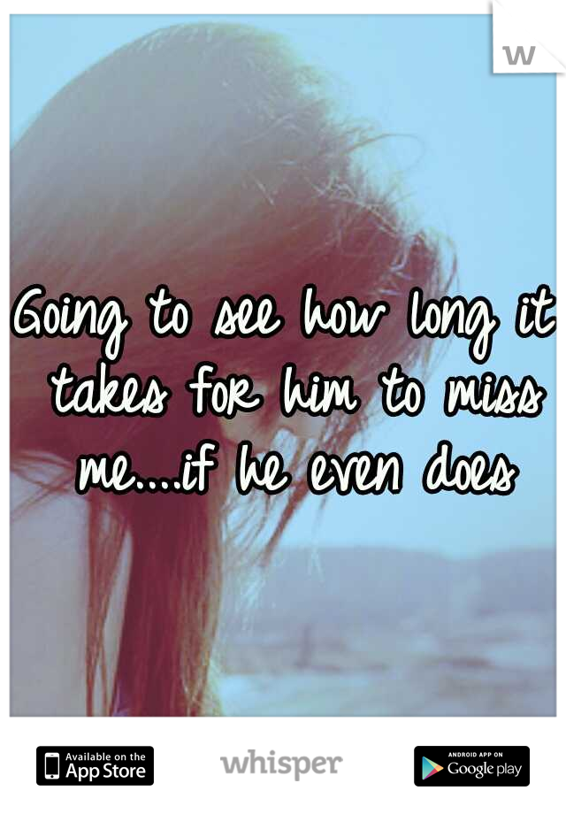 Going to see how long it takes for him to miss me....if he even does