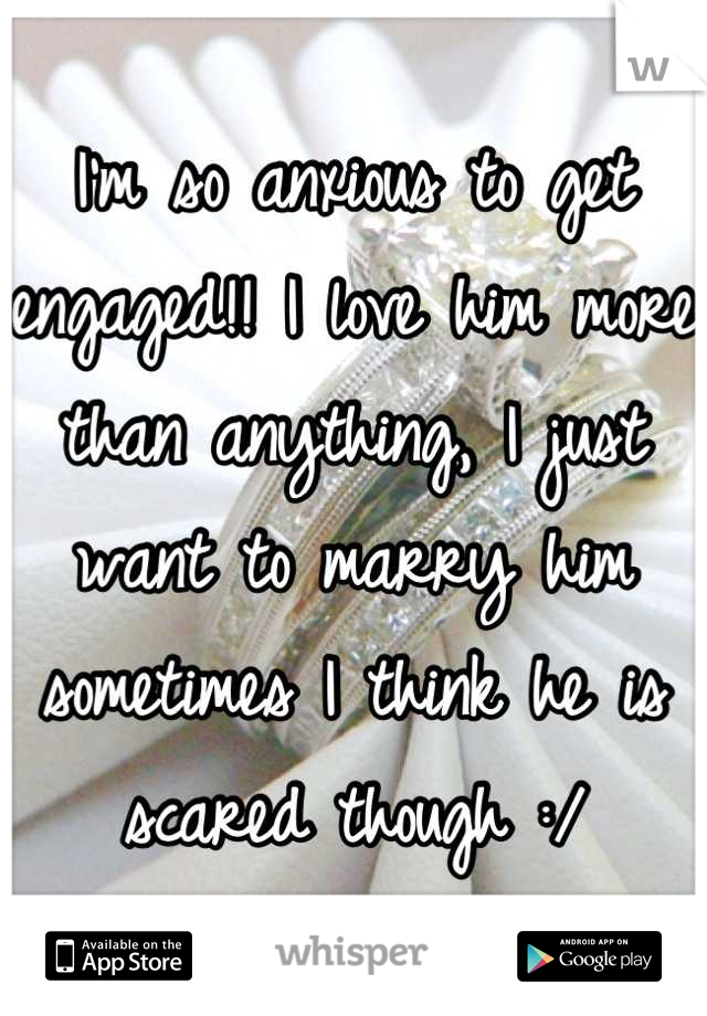 I'm so anxious to get engaged!! I love him more than anything, I just want to marry him sometimes I think he is scared though :/