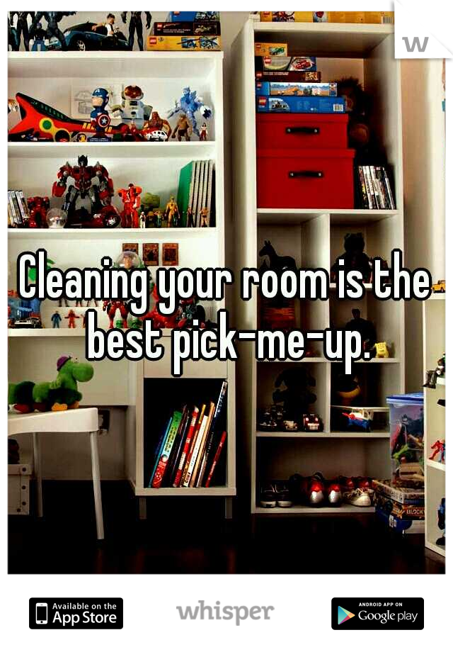 Cleaning your room is the best pick-me-up.