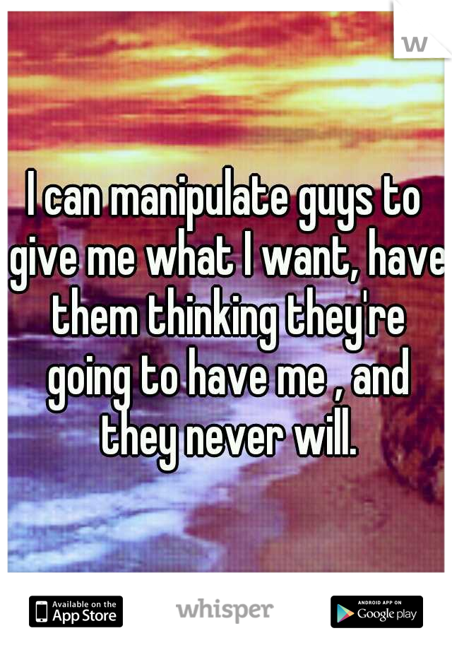 I can manipulate guys to give me what I want, have them thinking they're going to have me , and they never will.