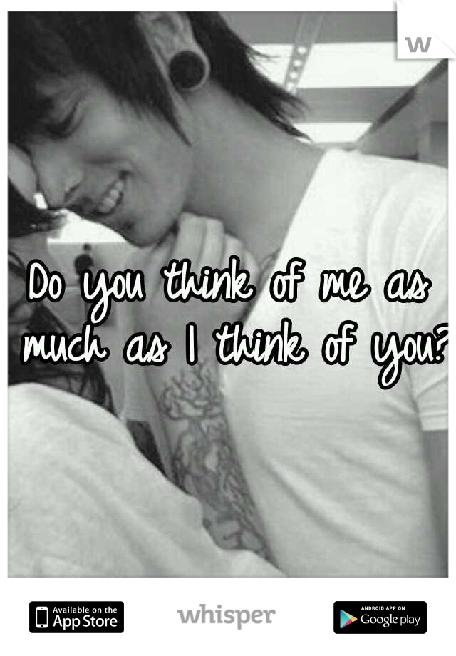 Do you think of me as much as I think of you?