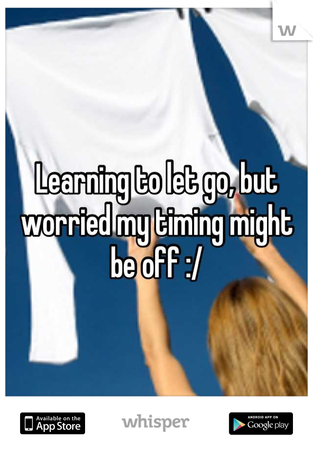 Learning to let go, but worried my timing might be off :/