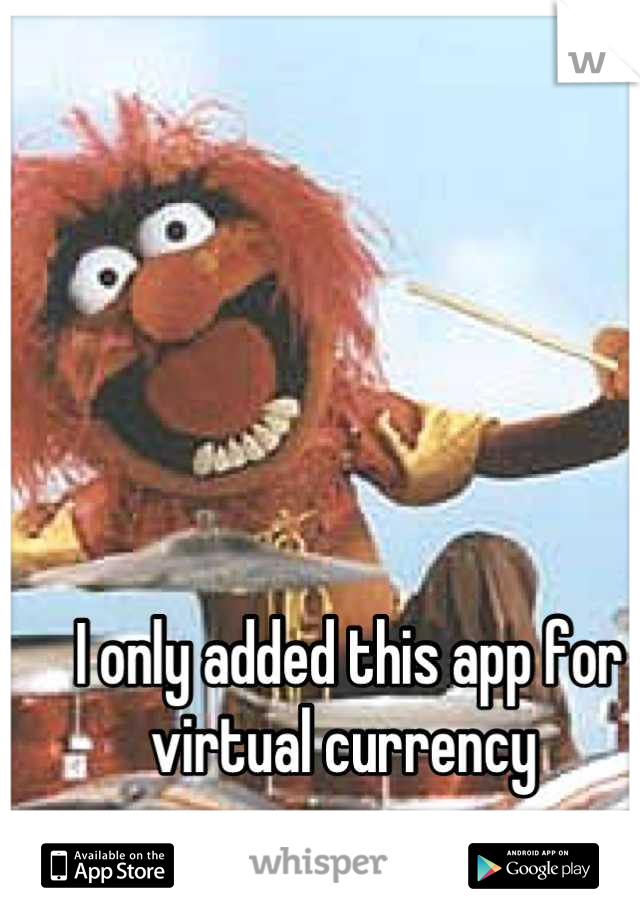 I only added this app for virtual currency