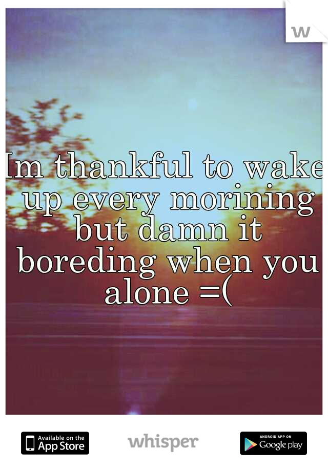 Im thankful to wake up every morining but damn it boreding when you alone =(