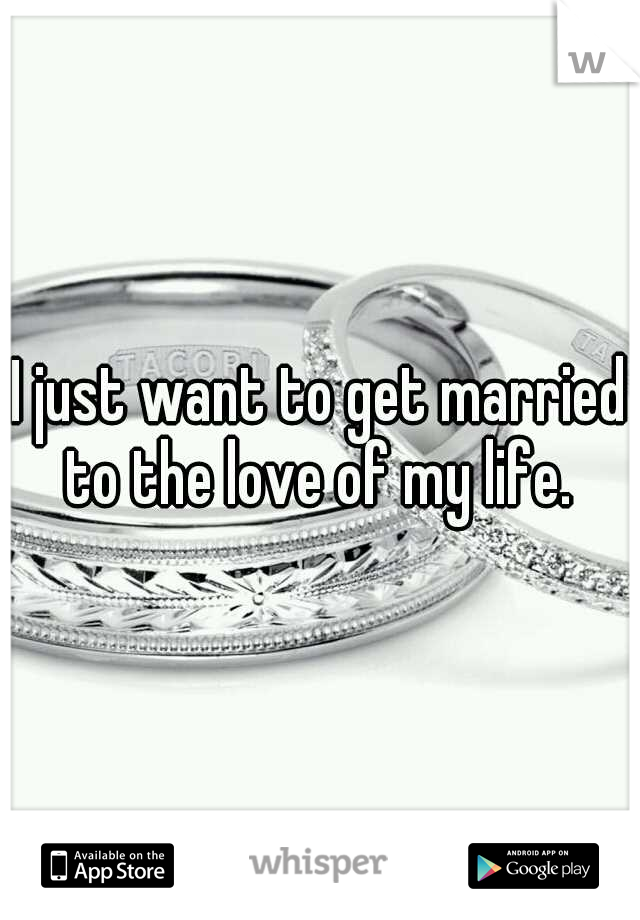I just want to get married to the love of my life.