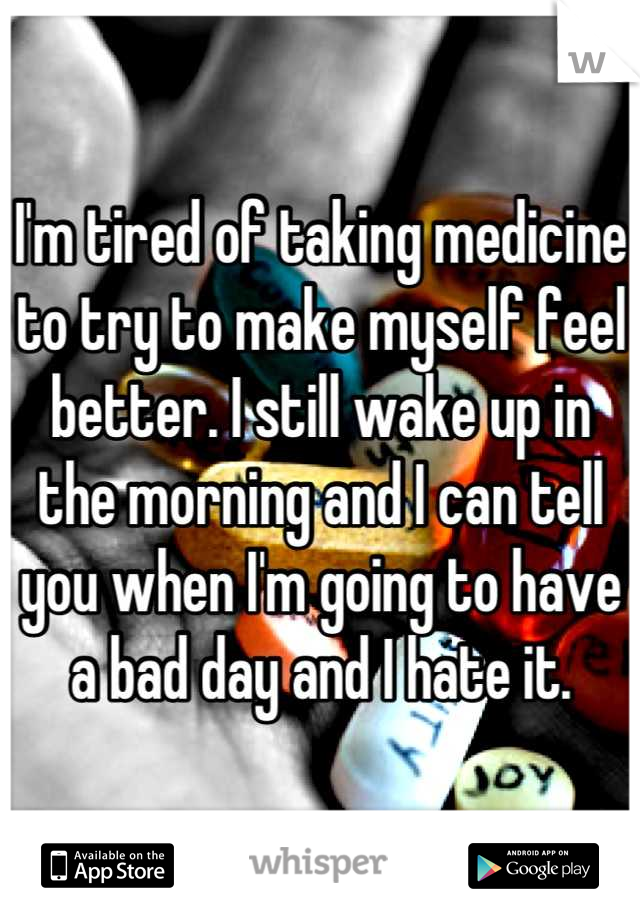 I'm tired of taking medicine to try to make myself feel better. I still wake up in the morning and I can tell you when I'm going to have a bad day and I hate it.