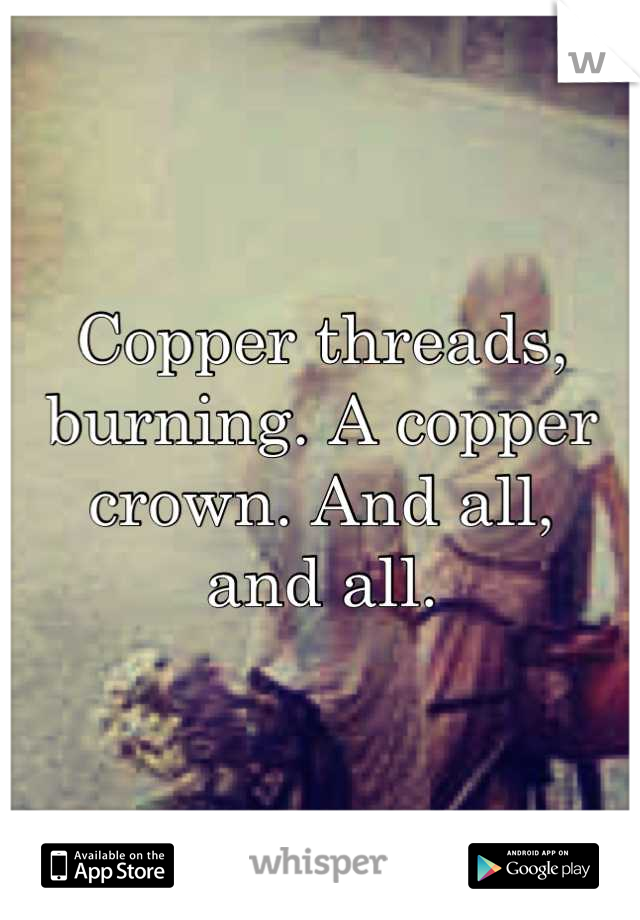 Copper threads, burning. A copper crown. And all, and all.