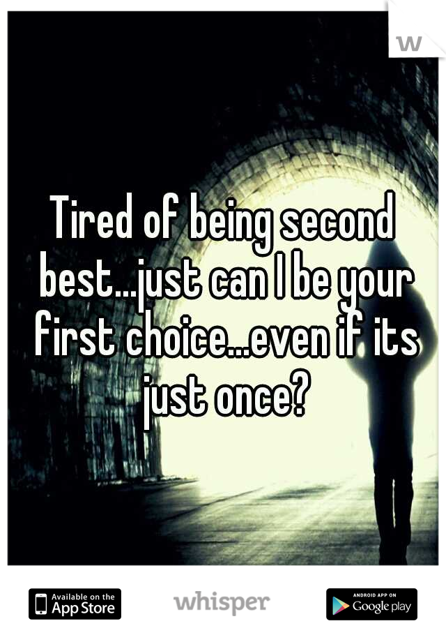 Tired of being second best...just can I be your first choice...even if its just once?