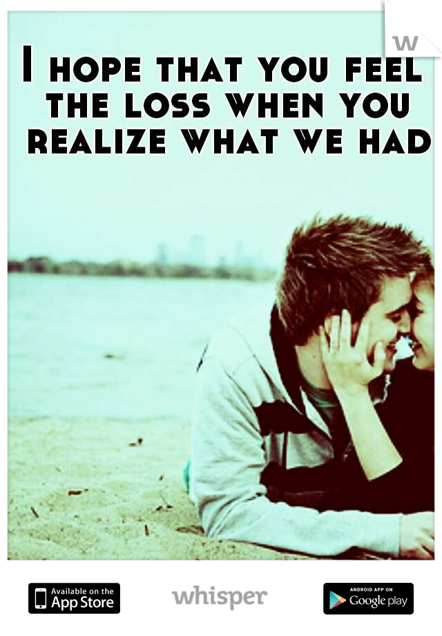 I hope that you feel the loss when you realize what we had